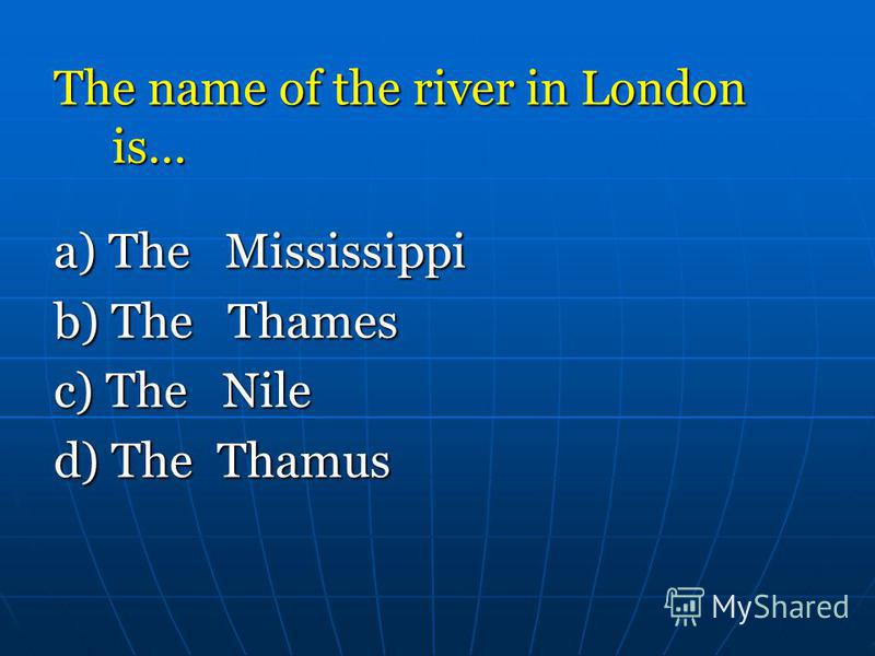 The name of the river in London is… a) The Mississippi b) The Thames c) The Nile d) The Thamus