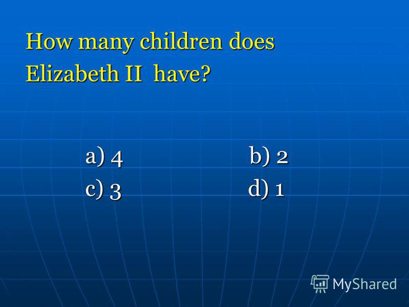 How many children does Elizabeth II have? a) 4 b) 2 a) 4 b) 2 c) 3 d) 1 c) 3 d) 1