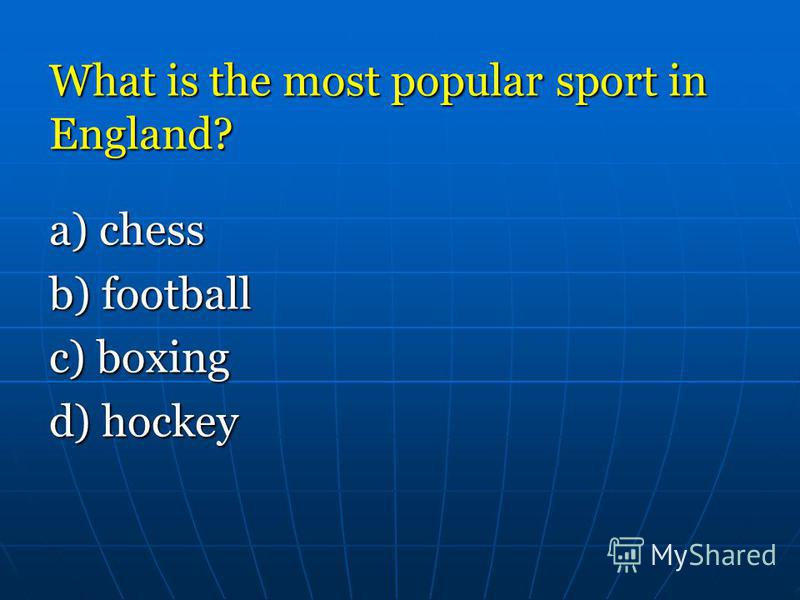 What is the most popular sport in England? a) chess b) football c) boxing d) hockey