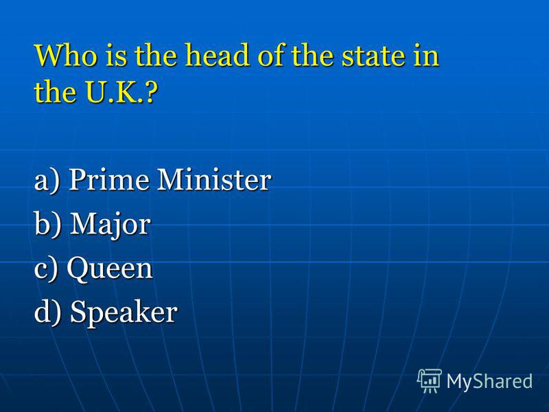Who is the head of the state in the U.K.? a) Prime Minister a) Prime Minister b) Major b) Major c) Queen c) Queen d) Speaker