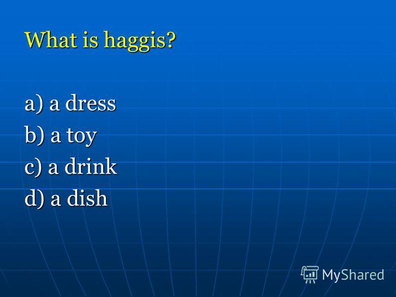 What is haggis? a) a dress b) a toy c) a drink d) a dish