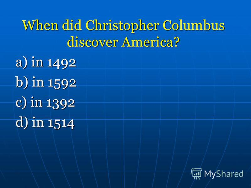 When did Christopher Columbus discover America? a) in 1492 a) in 1492 b) in 1592 b) in 1592 c) in 1392 d) in 1514