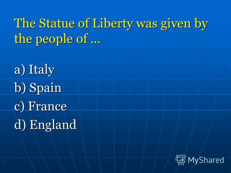 Тhе Statue of Liberty was given bу the people of... a) Italy b) Spain c) France d) England