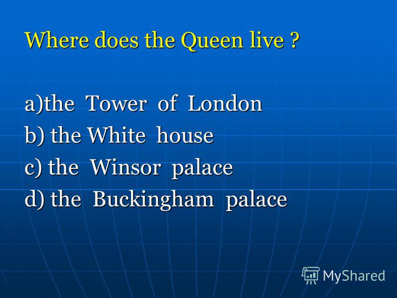 Where does the Queen live ? a)the Tower of London b) the White house c) the Winsor palace d) the Buckingham palace