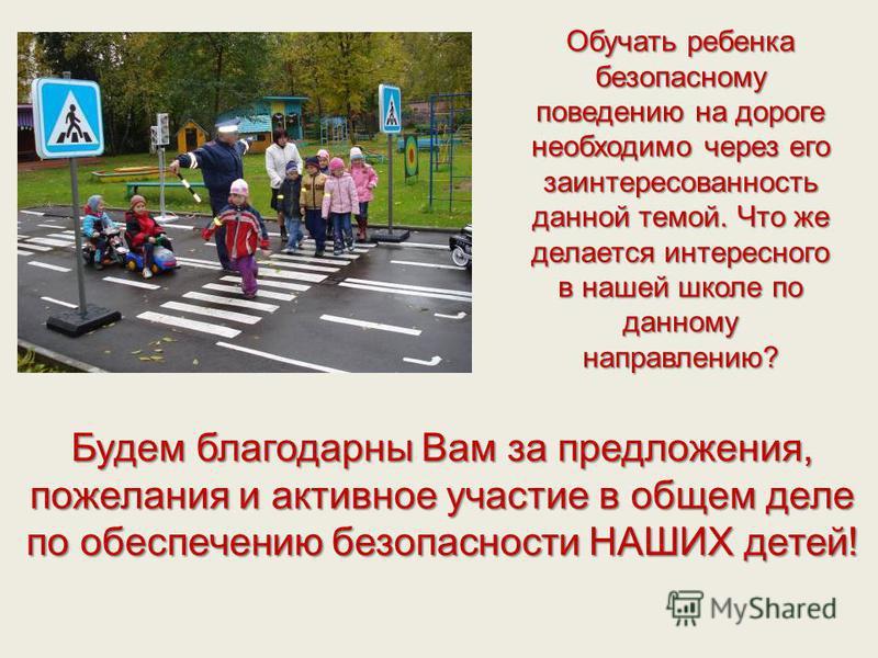 Обучать ребенка безопасному поведению на дороге необходимо через его заинтересованность данной темой. Что же делается интересного в нашей школе по данному направлению? Будем благодарны Вам за предложения, пожелания и активное участие в общем деле по