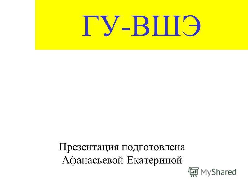 ГУ-ВШЭ Презентация подготовлена Афанасьевой Екатериной