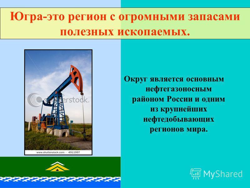 Округ является основным нефтегазоносным районом России и одним из крупнейших нефтедобывающих регионов мира. Югра-это регион с огромными запасами полезных ископаемых.