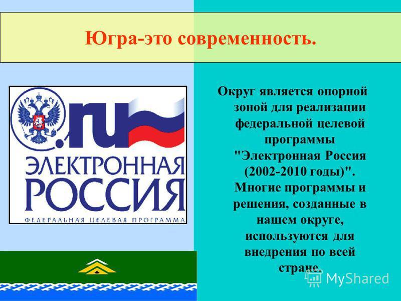Округ является опорной зоной для реализации федеральной целевой программы Электронная Россия (2002-2010 годы). Многие программы и решения, созданные в нашем округе, используются для внедрения по всей стране. Югра-это современность.