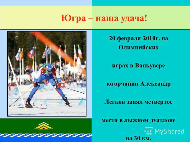 20 февраля 2010 г. на Олимпийских играх в Ванкувере югорчанин Александр Легков занял четвертое место в лыжном дуатлоне на 30 км. Югра – наша удача!