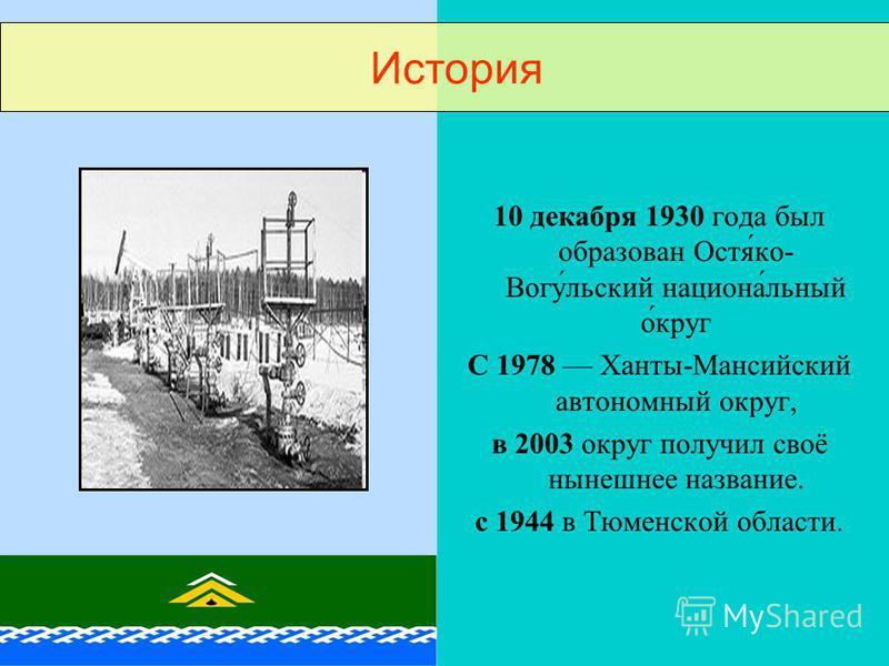 10 декабря 1930 года был образован Остя́ко- Вогу́льский национа́льный о́круг С 1978 Ханты-Мансийский автономный округ, в 2003 округ получил своё нынешнее название. с 1944 в Тюменской области. История