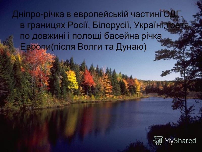 Дніпро-річка в европейській частині СДГ, в границях Росії, Білорусії, Україні,третя по довжині і полощі басейна річка Европи(після Волги та Дунаю)