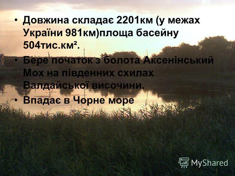 Довжина складає 2201км (у межах України 981км)площа басейну 504тис.км². Бере початок з болота Аксенінський Мох на південних схилах Валдайської височини. Впадає в Чорне море