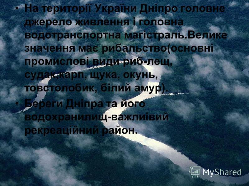 На території України Дніпро головне джерело живлення і головна водотранспортна магістраль.Велике значення має рибальство(основні промислові види риб-лещ, судак,карп, щука, окунь, товстолобик, білий амур). Береги Дніпра та його водохранилищ-важлиівий