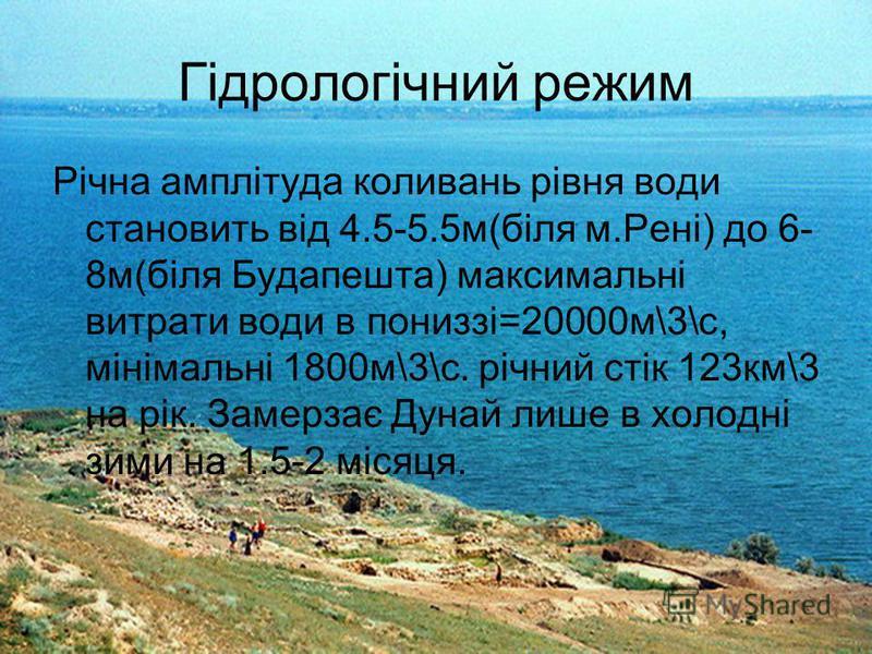 Гідрологічний режим Річна амплітуда коливань рівня води становить від 4.5-5.5м(біля м.Рені) до 6- 8м(біля Будапешта) максимальні витрати води в пониззі=20000м\3\с, мінімальні 1800м\3\с. річний стік 123км\3 на рік. Замерзає Дунай лише в холодні зими н