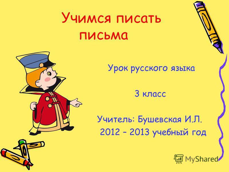 Учимся писать письма Урок русского языка 3 класс Учитель: Бушевская И.Л. 2012 – 2013 учебный год