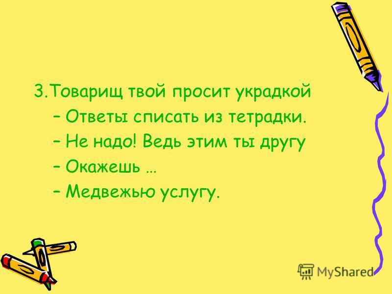 3. Товарищ твой просит украдкой –Ответы списать из тетрадки. –Не надо! Ведь этим ты другу –Окажешь … –Медвежью услугу.