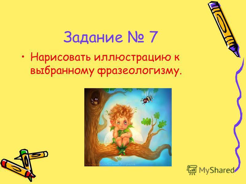 Задание 7 Нарисовать иллюстрацию к выбранному фразеологизму.