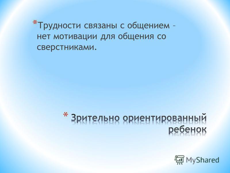 * Трудности связаны с общением – нет мотивации для общения со сверстниками.