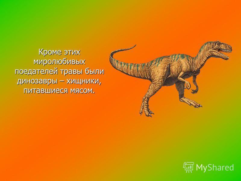Кроме этих миролюбивых поедателей травы были динозавры – хищники, питавшиеся мясом.