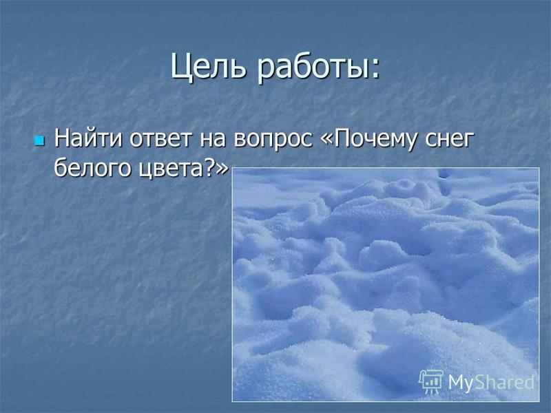 Цель работы: Найти ответ на вопрос «Почему снег белого цвета?» Найти ответ на вопрос «Почему снег белого цвета?»
