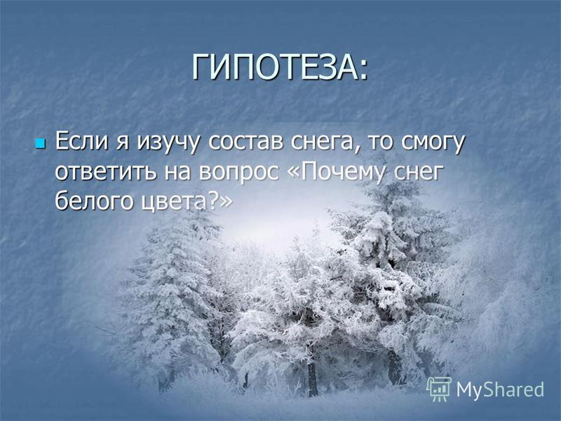 ГИПОТЕЗА: Если я изучу состав снега, то смогу ответить на вопрос «Почему снег белого цвета?» Если я изучу состав снега, то смогу ответить на вопрос «Почему снег белого цвета?»
