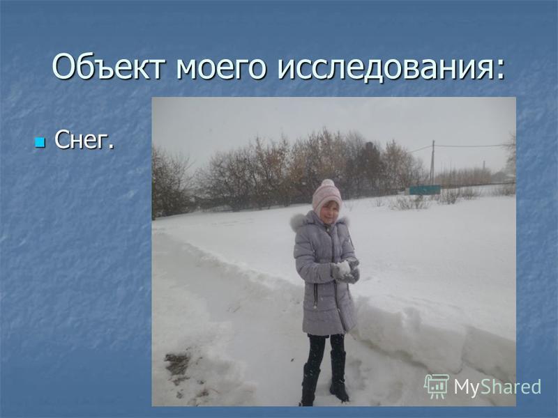 Объект моего исследования: Снег. Снег.
