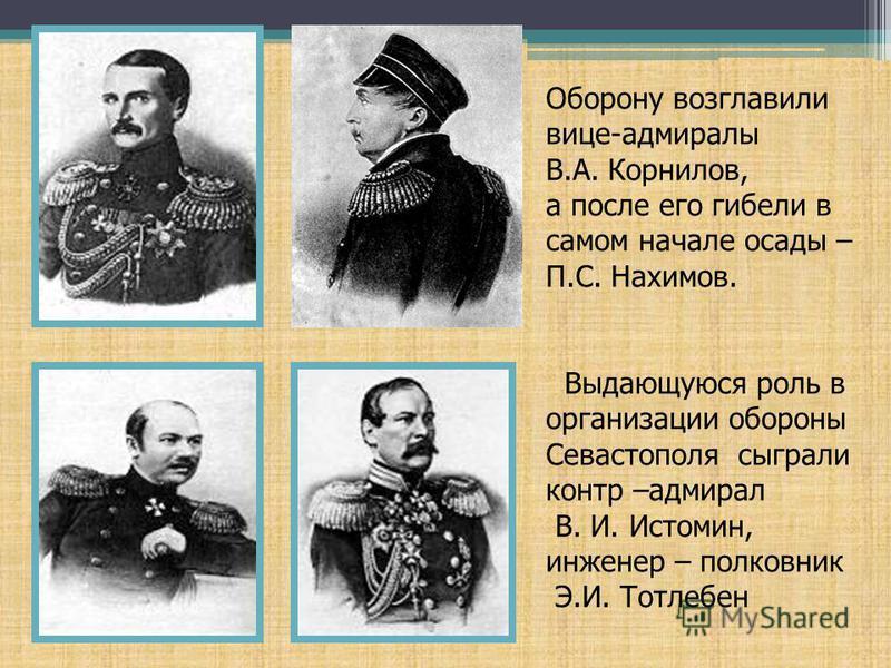 Оборону возглавили вице-адмиралы В.А. Корнилов, а после его гибели в самом начале осады – П.С. Нахимов. Выдающуюся роль в организации обороны Севастополя сыграли контр –адмирал В. И. Истомин, инженер – полковник Э.И. Тотлебен