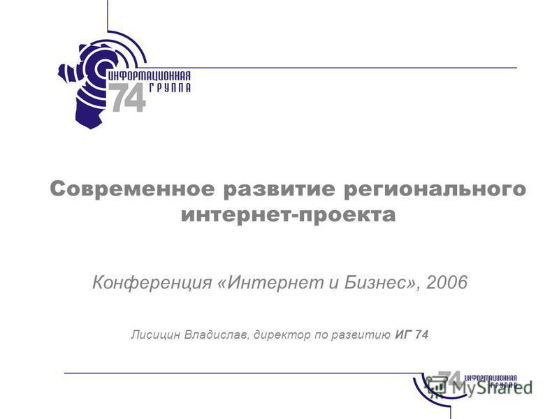 Современное развитие регионального интернет-проекта Конференция «Интернет и Бизнес», 2006 Лисицин Владислав, директор по развитию ИГ 74