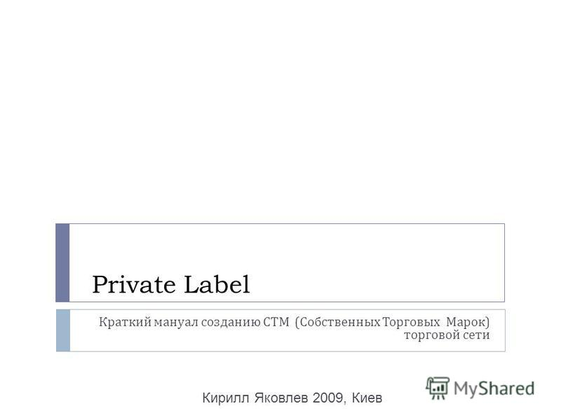 Private Label Краткий мануал созданию СТМ ( Собственных Торговых Марок ) торговой сети Кирилл Яковлев 2009, Киев