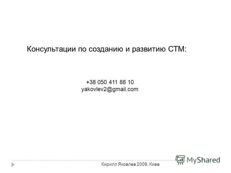 Консультации по созданию и развитию СТМ: +38 050 411 88 10 yakovlev2@gmail.com Кирилл Яковлев 2009, Киев