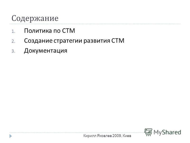 Содержание Кирилл Яковлев 2009, Киев 1. Политика по СТМ 2. Создание стратегии развития СТМ 3. Документация