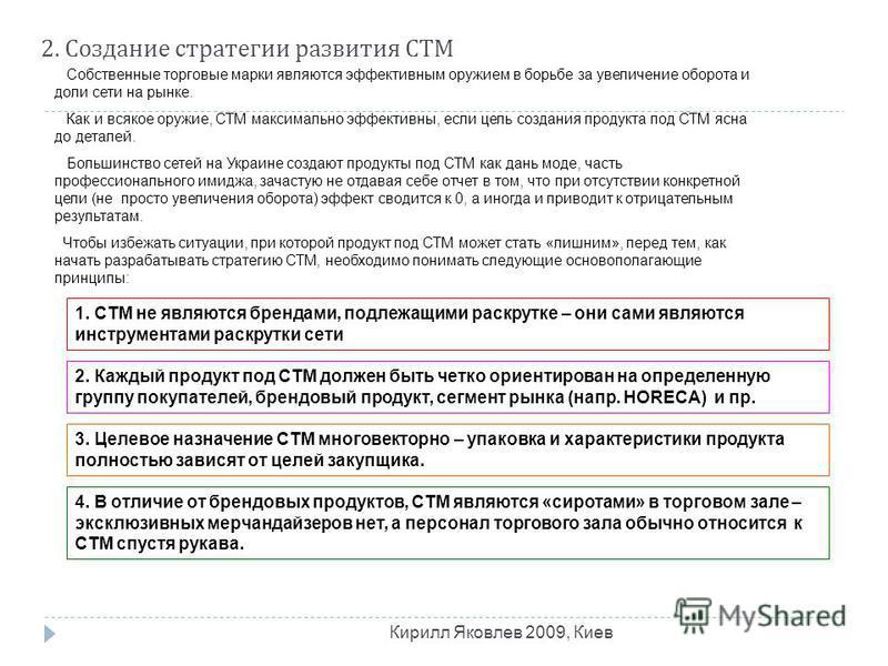 2. Создание стратегии развития СТМ Кирилл Яковлев 2009, Киев Собственные торговые марки являются эффективным оружием в борьбе за увеличение оборота и доли сети на рынке. Как и всякое оружие, СТМ максимально эффективны, если цель создания продукта под