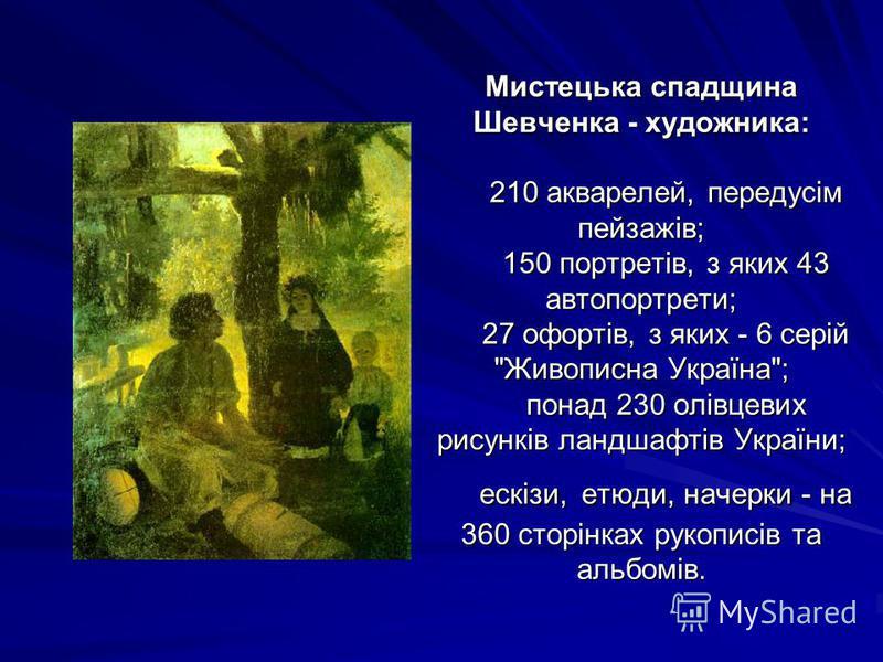 Мистецька спадщина Шевченка - художника: 210 акварелей, передусім пейзажів; 150 портретів, з яких 43 автопортрети; 27 офортів, з яких - 6 серій