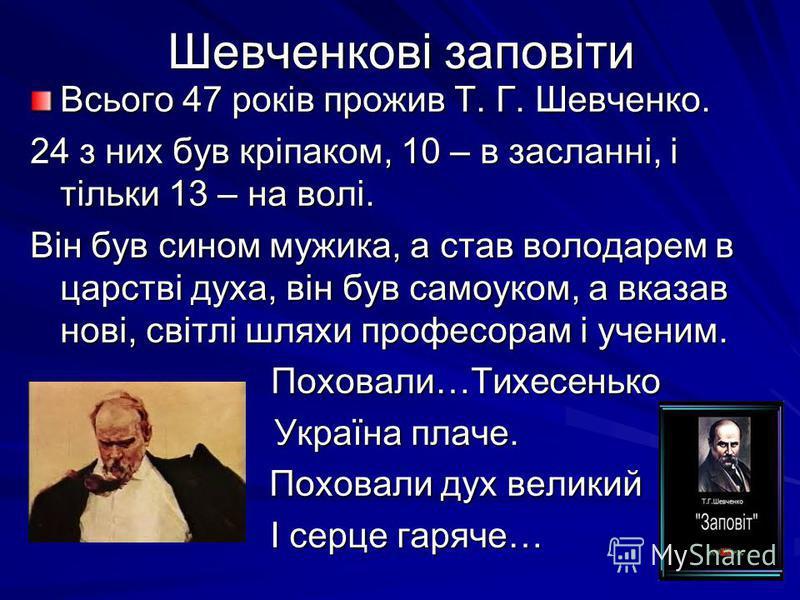 Шевченкові заповіти Всього 47 років прожив Т. Г. Шевченко. 24 з них був кріпаком, 10 – в засланні, і тільки 13 – на волі. Він був сином мужика, а став володарем в царстві духа, він був самоуком, а вказав нові, світлі шляхи професорам і ученим. Похова