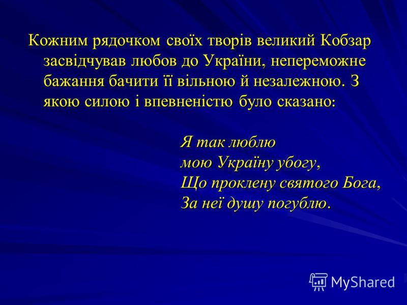 Кожним рядочком своїх творів великий Кобзар засвідчував любов до України, непереможне бажання бачити її вільною й незалежною. З якою силою і впевненістю було сказано : Я так люблю мою Україну убогу, Що проклену святого Бога, За неї душу погублю.