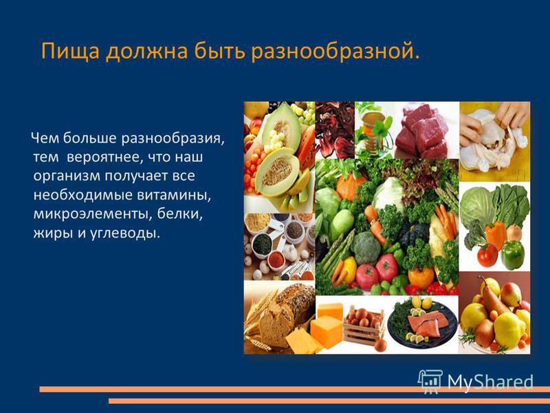 Пища должна быть разнообразной. Чем больше разнообразия, тем вероятнее, что наш организм получает все необходимые витамины, микроэлементы, белки, жиры и углеводы.