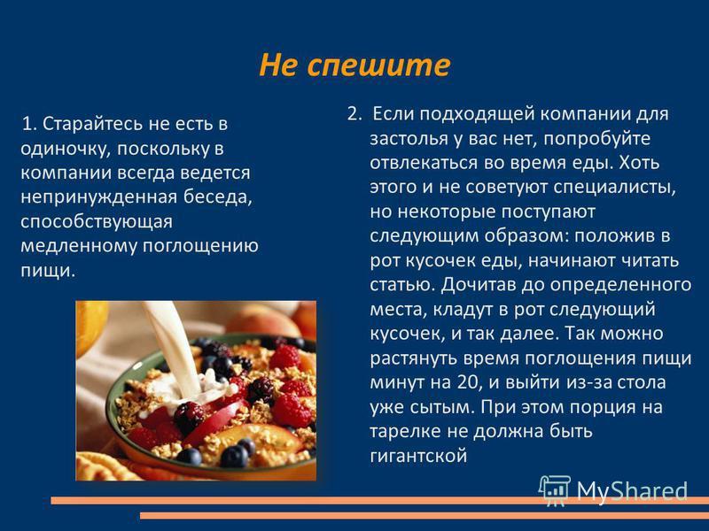 Не спешите 2. Если подходящей компании для застолья у вас нет, попробуйте отвлекаться во время еды. Хоть этого и не советуют специалисты, но некоторые поступают следующим образом: положив в рот кусочек еды, начинают читать статью. Дочитав до определе