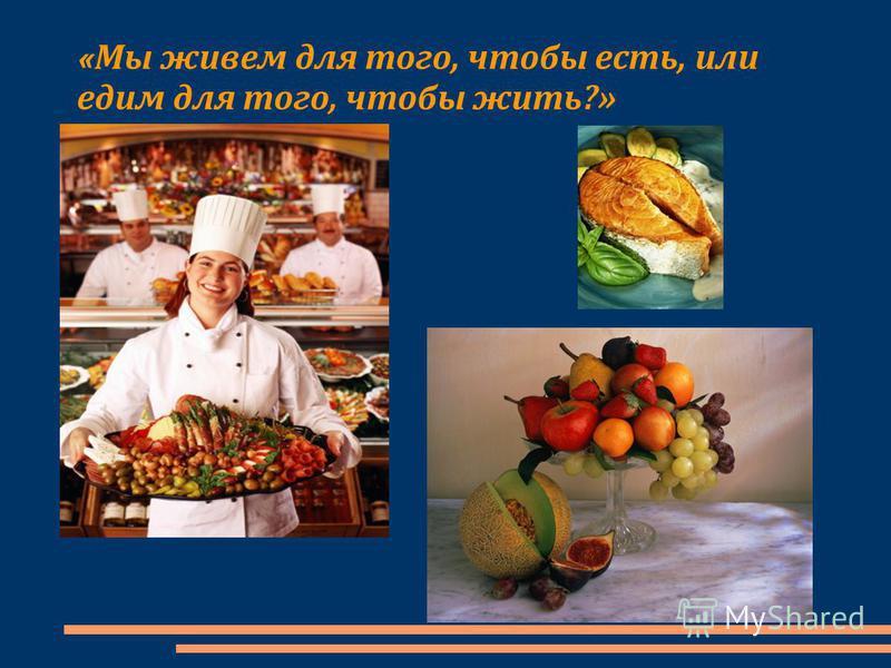 « Мы живем для того, чтобы есть, или едим для того, чтобы жить?»