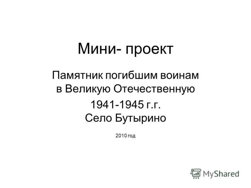 Мини- проект Памятник погибшим воинам в Великую Отечественную 1941-1945 г.г. Село Бутырино 2010 год
