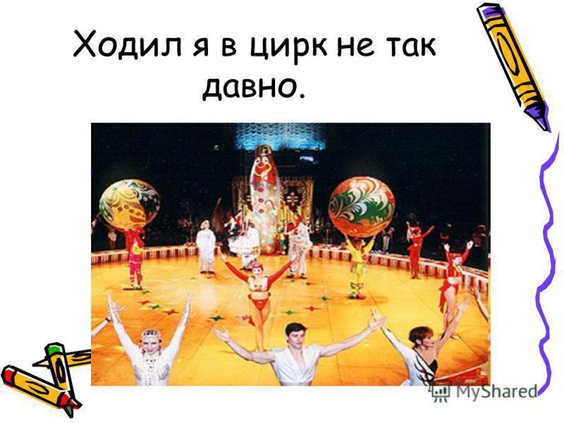Ходил я в цирк не так давно.