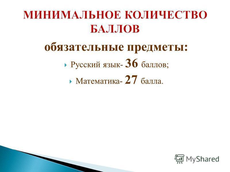 обязательные предметы: Русский язык- 36 баллов; Математика- 27 балла.