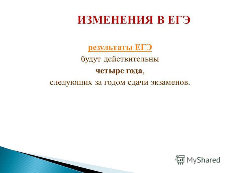 результаты ЕГЭ будут действительны четыре года, следующих за годом сдачи экзаменов.