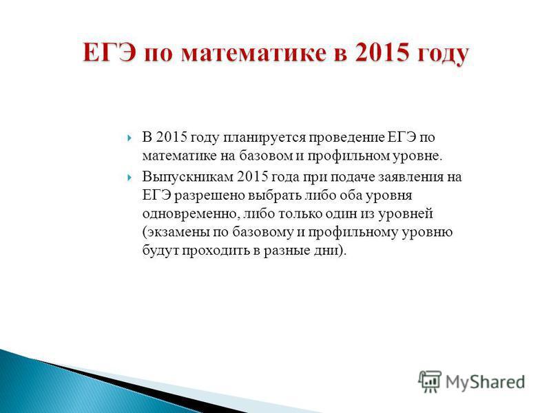 В 2015 году планируется проведение ЕГЭ по математике на базовом и профильном уровне. Выпускникам 2015 года при подаче заявления на ЕГЭ разрешено выбрать либо оба уровня одновременно, либо только один из уровней (экзамены по базовому и профильному уро