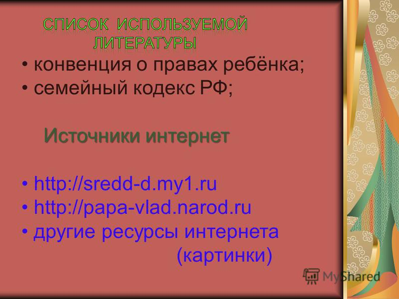 конвенция о правах ребёнка; семейный кодекс РФ; Источники интернет Источники интернет http://sredd-d.my1. ru http://papa-vlad.narod.ru другие ресурсы интернета (картинки)