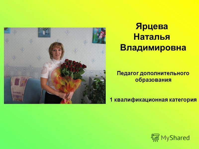 Ярцева Наталья Владимировна Педагог дополнительного образования 1 квалификационная категория
