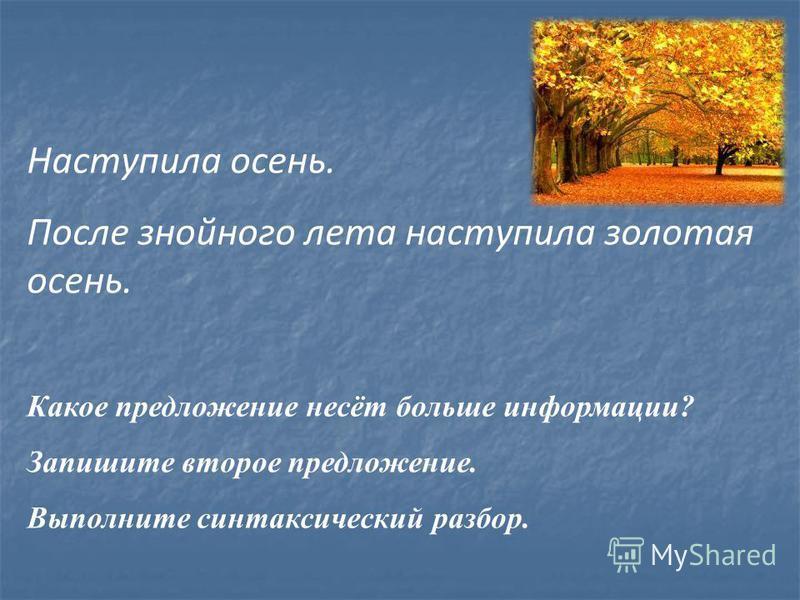 Наступила осень. После знойного лета наступила золотая осень. Какое предложение несёт больше информации? Запишите второе предложение. Выполните синтаксический разбор.