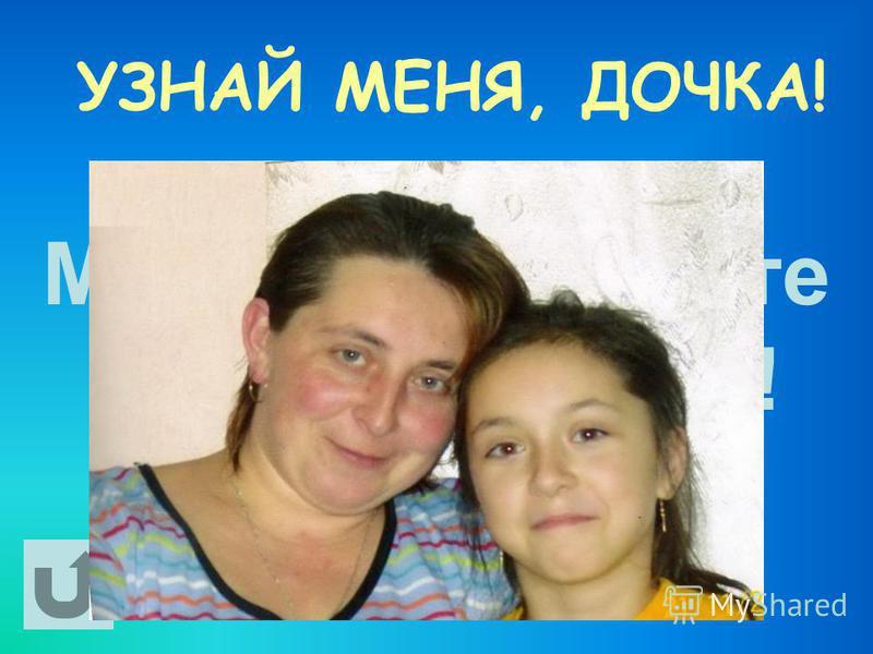 УЗНАЙ МЕНЯ, ДОЧКА! Мама и я – вместе дружная семья!