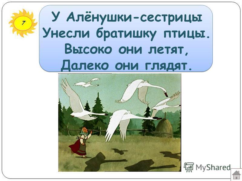 7 У Алёнушки-сестрицы Унесли братишку птицы. Высоко они летят, Далеко они глядят.