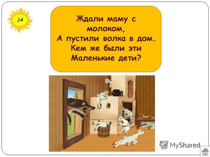 14 Ждали маму с молоком, А пустили волка в дом. Кем же были эти Маленькие дети?