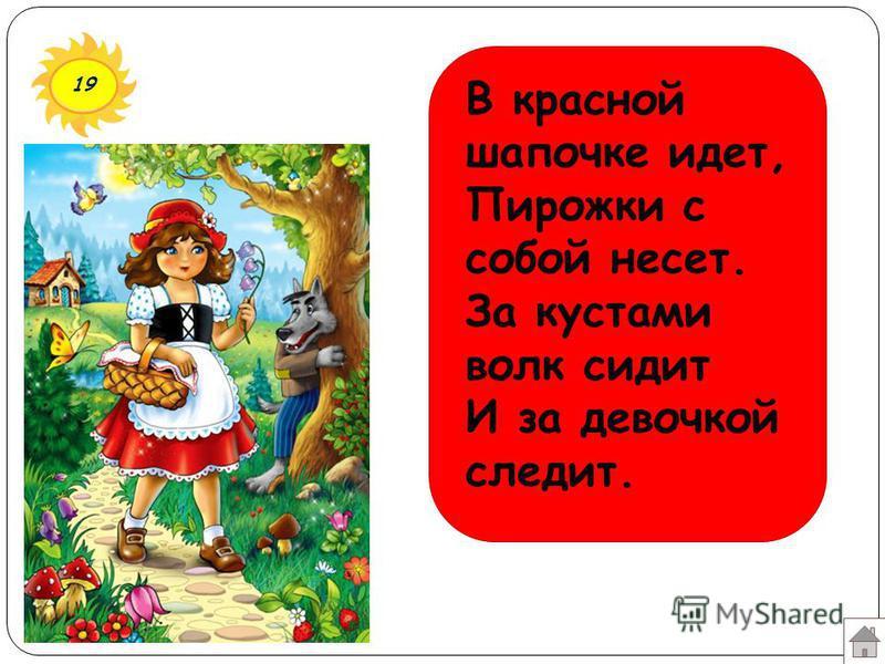 19 В красной шапочке идет, Пирожки с собой несет. За кустами волк сидит И за девочкой следит.
